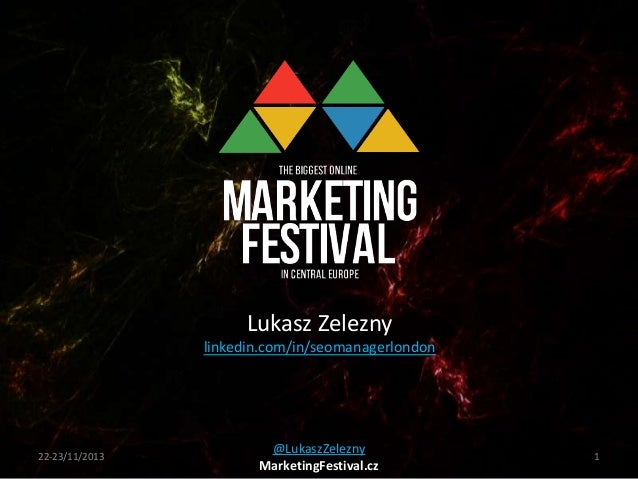 Lukasz Zelezny linkedin.com/in/seomanagerlondon  22-23/11/2013  @LukaszZelezny MarketingFestival.cz  1