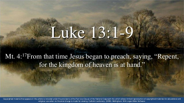 "Luke 13:1-9 Mt. 4:17From that time Jesus began to preach, saying, ""Repent, for the kingdom of heaven is at hand."" Copyrigh..."