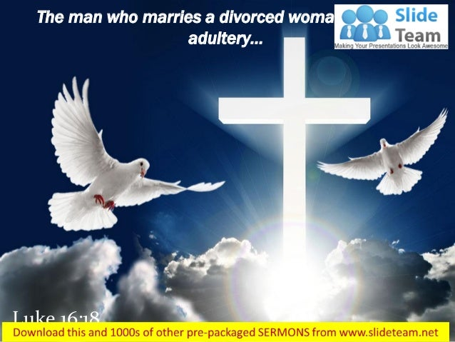 Luke 16:18 The man who marries a divorced woman commits adultery…