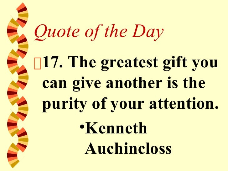 Quote of the Day <ul><li>17. The greatest gift you can give another is the purity of your attention. </li></ul><ul><ul><ul...