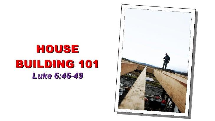HOUSE BUILDING 101 Luke 6:46-49
