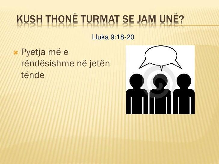 KUSH THONË TURMAT SE JAM UNË?                    Lluka 9:18-20     Pyetja më e     rëndësishme në jetën     tënde
