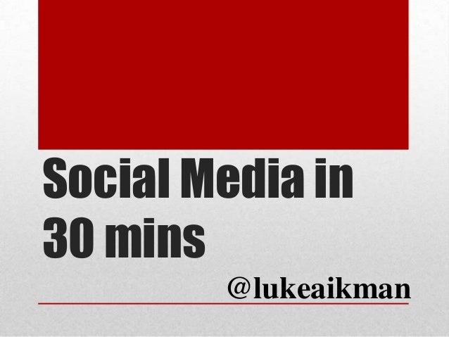 Social Media in30 mins@lukeaikman