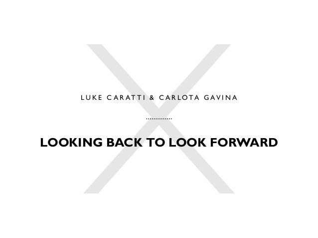 L U K E C A R AT T I & C A R L O TA G AV I N A LOOKING BACK TO LOOK FORWARD