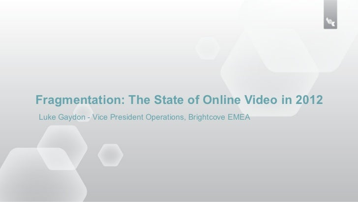 Fragmentation: The State of Online Video in 2012Luke Gaydon - Vice President Operations, Brightcove EMEA