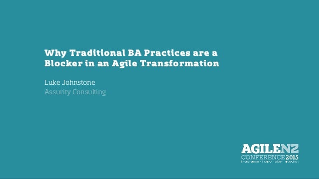 Why Traditional BA Practices are a Blocker in an Agile Transformation Luke Johnstone Assurity Consulting