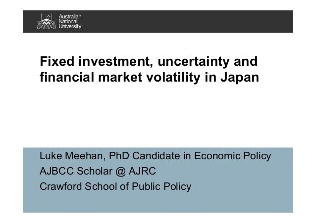 Fixed investment, uncertainty and financial market volatility in Japan Luke Meehan, PhD Candidate in Economic Policy AJBCC...