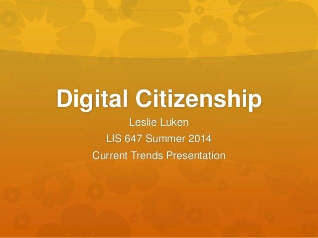 Digital Citizenship Leslie Luken LIS 647 Summer 2014 Current Trends Presentation