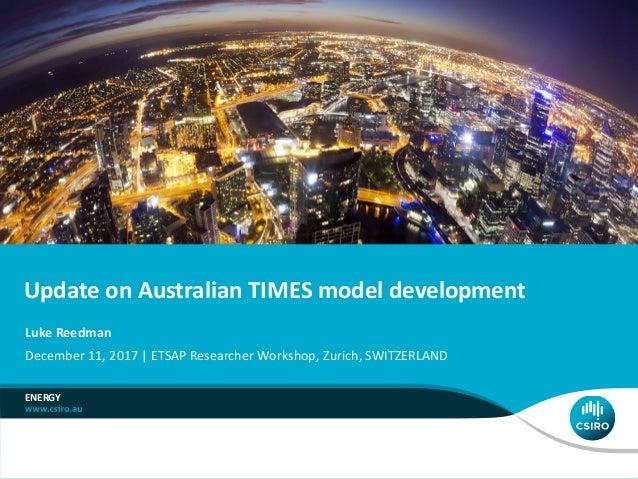 Update on Australian TIMES model development ENERGY Luke Reedman December 11, 2017 | ETSAP Researcher Workshop, Zurich, SW...
