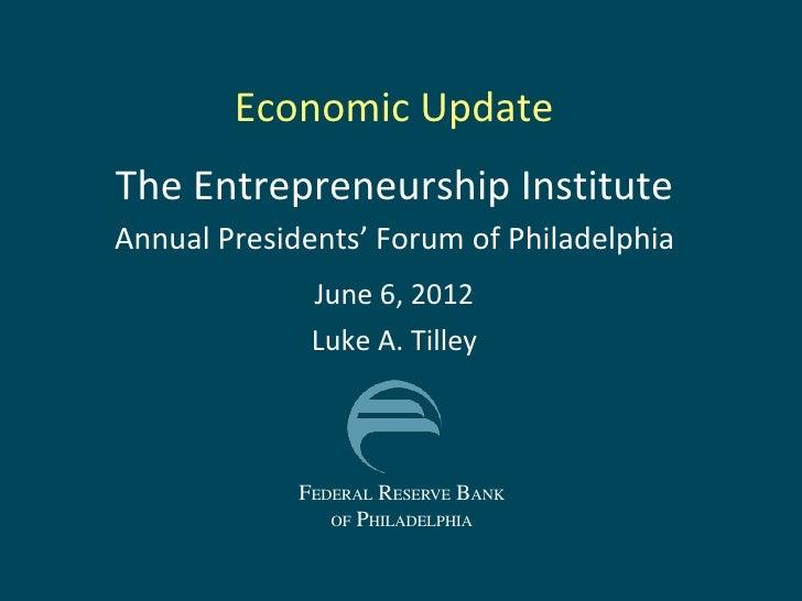 Economic UpdateThe Entrepreneurship InstituteAnnual Presidents' Forum of Philadelphia              June 6, 2012           ...