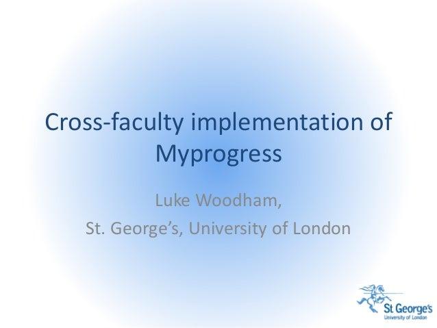 Cross-faculty implementation of Myprogress Luke Woodham, St. George's, University of London
