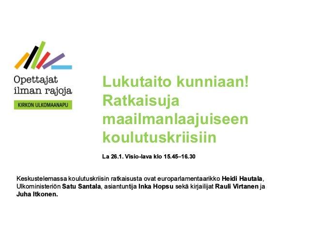 Lukutaito kunniaan! Ratkaisuja maailmanlaajuiseen koulutuskriisiin La 26.1. Visio-lava klo 15.45–16.30 Keskustelemassa kou...
