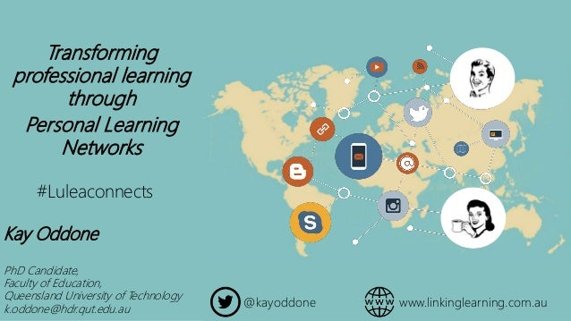 Transforming professional learning through Personal Learning Networks Kay Oddone PhD Candidate, Faculty of Education, Quee...