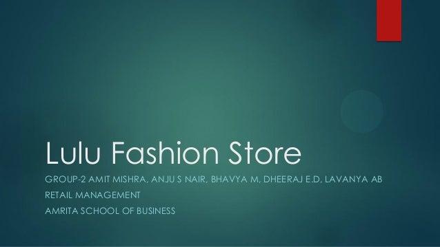 Lulu Fashion Store GROUP-2 AMIT MISHRA, ANJU S NAIR, BHAVYA M, DHEERAJ E.D, LAVANYA AB RETAIL MANAGEMENT AMRITA SCHOOL OF ...