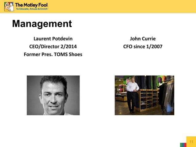 Management Laurent Potdevin CEO/Director 2/2014 Former Pres. TOMS Shoes John Currie CFO since 1/2007 11