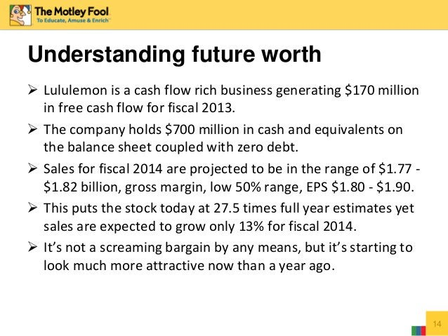  Lululemon is a cash flow rich business generating $170 million in free cash flow for fiscal 2013.  The company holds $7...