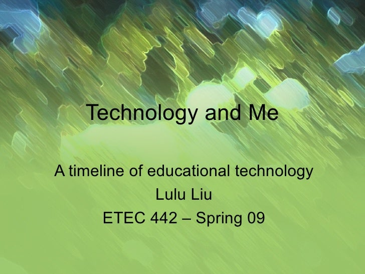 Technology and Me A timeline of educational technology Lulu Liu ETEC 442 – Spring 09