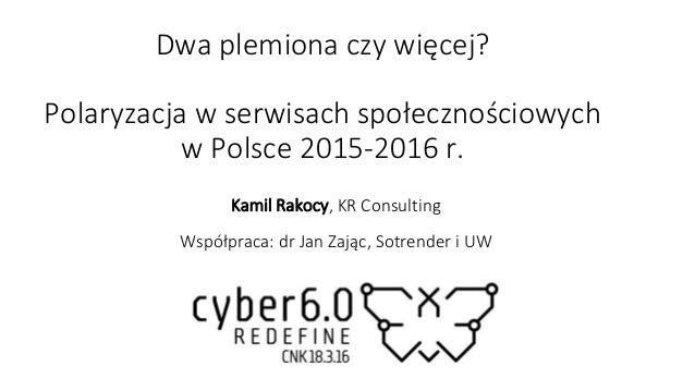 Dwa plemiona czy więcej? Polaryzacja w serwisach społecznościowych w Polsce 2015-2016 r. Kamil Rakocy, KR Consulting Współ...