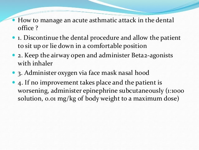  How to manage an acute asthmatic attack in the dental office ?  1. Discontinue the dental procedure and allow the patie...