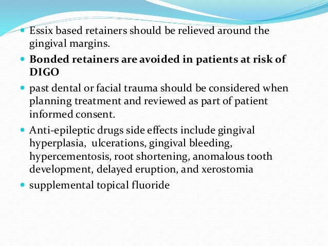  Essix based retainers should be relieved around the gingival margins.  Bonded retainers are avoided in patients at risk...
