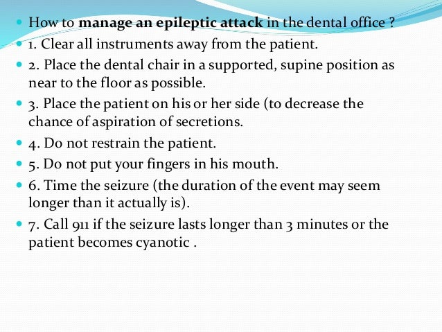  How to manage an epileptic attack in the dental office ?  1. Clear all instruments away from the patient.  2. Place th...