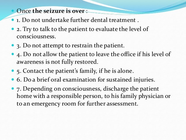  Once the seizure is over :  1. Do not undertake further dental treatment .  2. Try to talk to the patient to evaluate ...