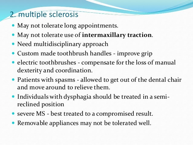 2. multiple sclerosis  May not tolerate long appointments.  May not tolerate use of intermaxillary traction.  Need mult...