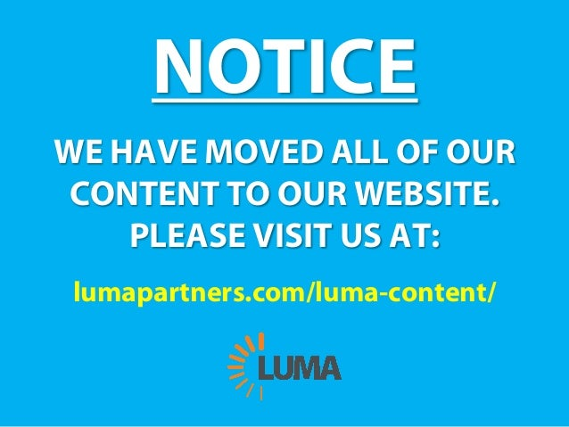 NOTICE WE HAVE MOVED ALL OF OUR CONTENT TO OUR WEBSITE. PLEASE VISIT US AT: lumapartners.com/luma-content/