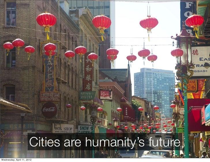 Cities are humanity's futureWednesday, April 11, 2012