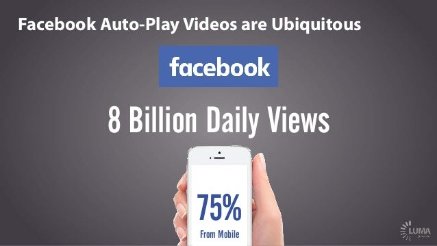Facebook Auto-Play Videos are Ubiquitous 75%From Mobile 8 Billion Daily Views