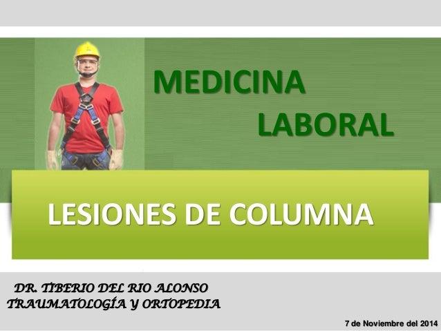 LESIONES DE COLUMNA  DR. TIBERIO DEL RIO ALONSO  TRAUMATOLOGÍA Y ORTOPEDIA  MEDICINA  LABORAL  7 de Noviembre del 2014