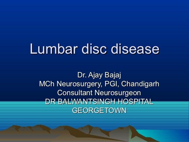 Lumbar disc disease          Dr. Ajay Bajaj MCh Neurosurgery, PGI, Chandigarh     Consultant Neurosurgeon  DR BALWANTSINGH...