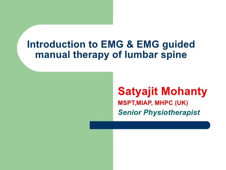 Introduction to EMG & EMG guided manual therapy of lumbar spine Satyajit Mohanty MSPT,MIAP, MHPC (UK) Senior Physiotherapist