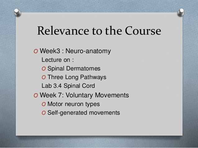 Relevance to the Course O Week3 : Neuro-anatomy Lecture on : O Spinal Dermatomes O Three Long Pathways Lab 3.4 Spinal Cord...