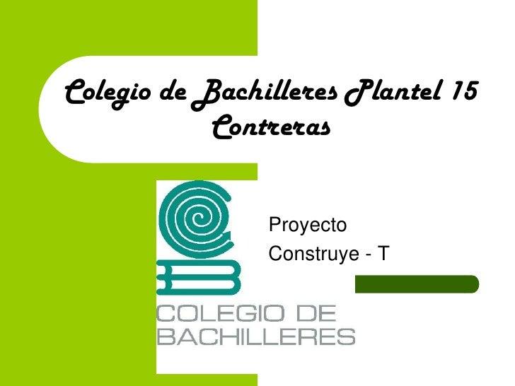 Colegio de Bachilleres Plantel 15Contreras<br />Proyecto <br />Construye - T<br />