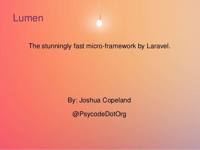 + Lumen The stunningly fast micro-framework by Laravel. By: Joshua Copeland @PsycodeDotOrg