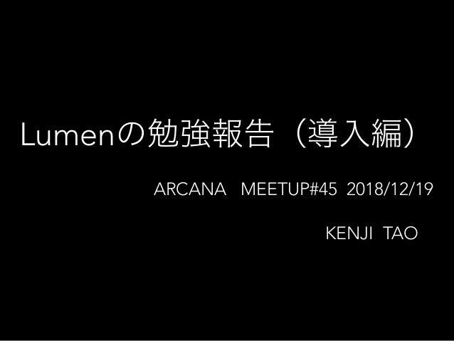 Lumen ARCANA MEETUP#45 2018/12/19 KENJI TAO