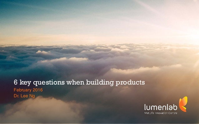 1 a MetLife Innovation Centre 6 key questions when building products February 2016 Dr. Lee Ng