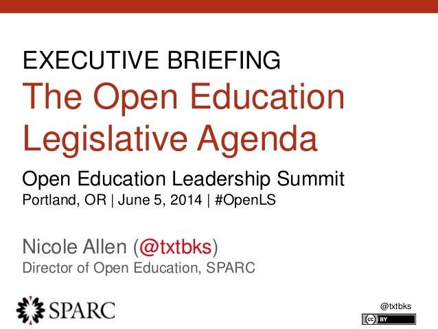 @txtbks EXECUTIVE BRIEFING The Open Education Legislative Agenda Nicole Allen (@txtbks) Director of Open Education, SPARC ...