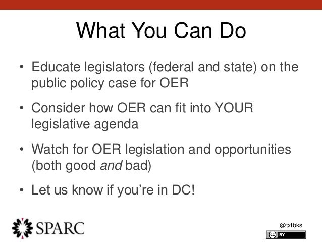 @txtbks What You Can Do • Educate legislators (federal and state) on the public policy case for OER • Consider how OER can...