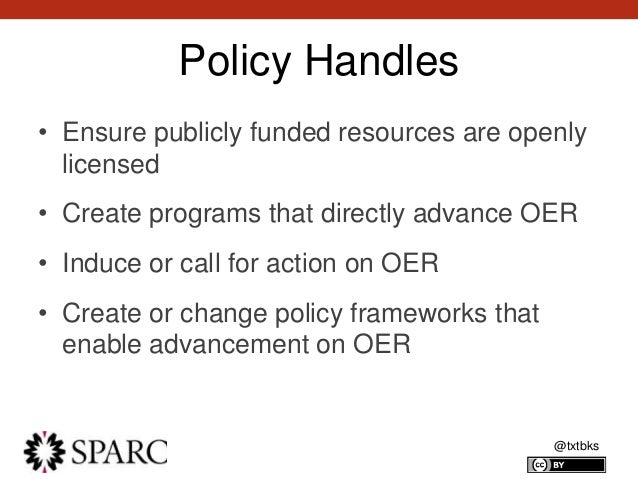 @txtbks Policy Handles • Ensure publicly funded resources are openly licensed • Create programs that directly advance OER ...