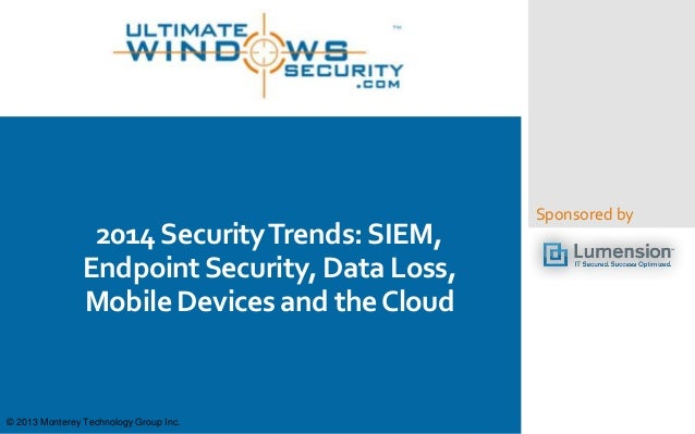 2014 Security Trends: SIEM, Endpoint Security, Data Loss, Mobile Devices and the Cloud  © 2013 Monterey Technology Group I...