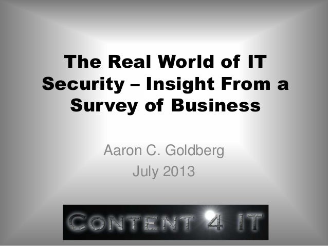 The Real World of IT Security – Insight From a Survey of Business Aaron C. Goldberg July 2013