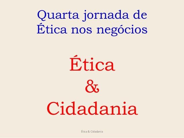 Ética & Cidadania Quarta jornada de Ética nos negócios Ética & Cidadania