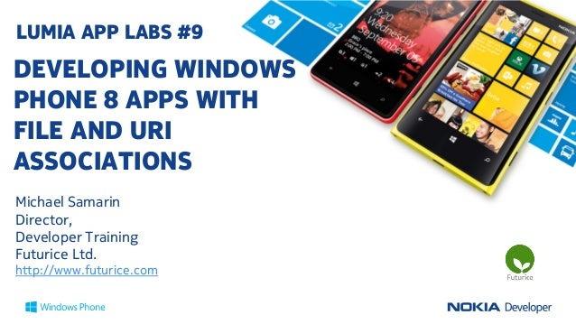 LUMIA APP LABS #9DEVELOPING WINDOWSPHONE 8 APPS WITHFILE AND URIASSOCIATIONSMichael SamarinDirector,Developer TrainingFutu...