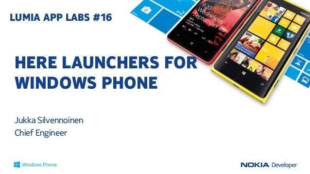 HERE LAUNCHERS FOR WINDOWS PHONE Jukka Silvennoinen Chief Engineer LUMIA APP LABS #16