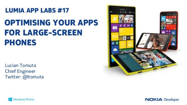 LUMIA APP LABS #17  OPTIMISING YOUR APPS FOR LARGE-SCREEN PHONES Lucian Tomuta Chief Engineer Twitter: @ltomuta