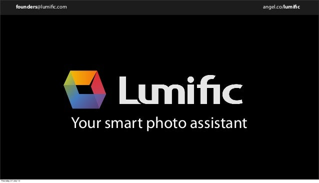 founders@lumific.com angel.co/lumific Your smart photo assistant Thursday, 31 July 14