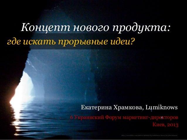 Концепт нового продукта:где искать прорывные идеи?                Екатерина Храмкова, Lumiknows            6 Украинский Фо...