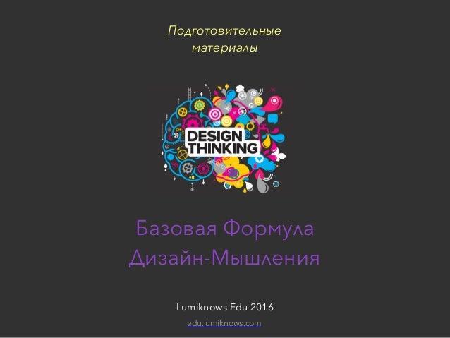 Подготовительные материалы для сессии «Дизайн-мышление»Lumiknows Edu 2016 Базовая Формула  Дизайн-Мышления Lumiknows Edu ...
